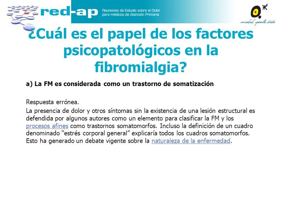 ¿Cuál es el papel de los factores psicopatológicos en la fibromialgia? a) La FM es considerada como un trastorno de somatización Respuesta errónea. La