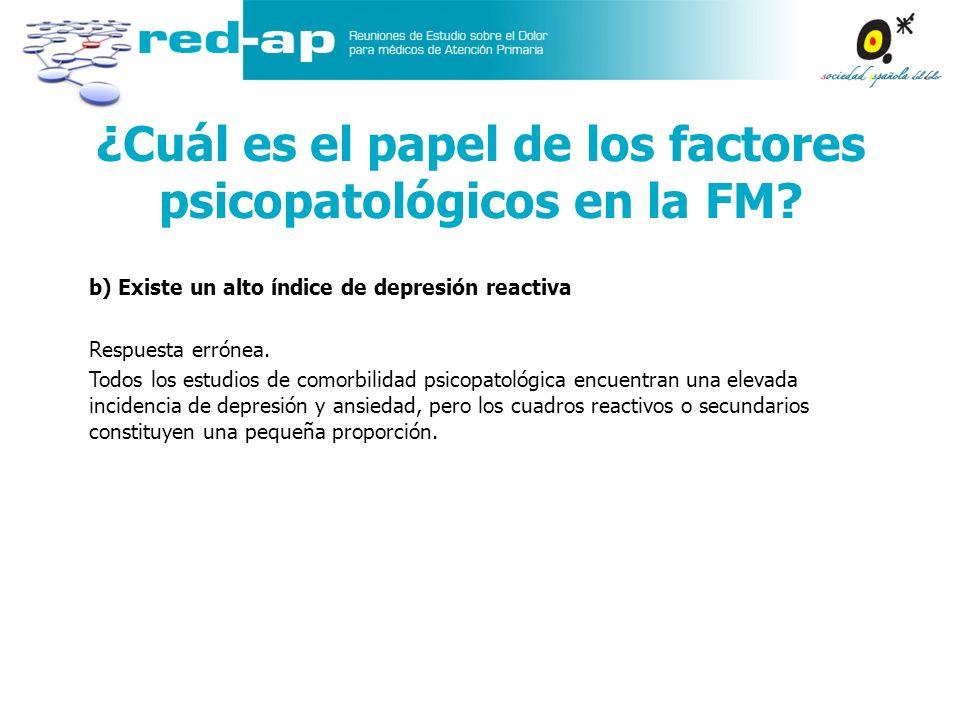 ¿Cuál es el papel de los factores psicopatológicos en la FM? b) Existe un alto índice de depresión reactiva Respuesta errónea. Todos los estudios de c