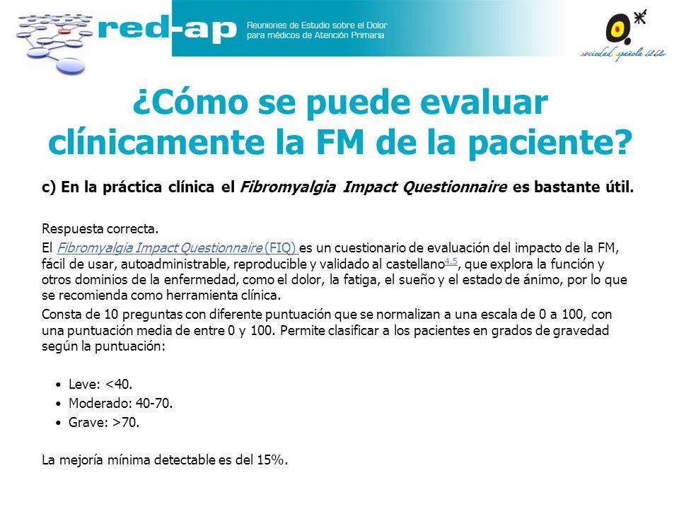 c) En la práctica clínica el Fibromyalgia Impact Questionnaire es bastante útil. Respuesta correcta. El Fibromyalgia Impact Questionnaire (FIQ) es un