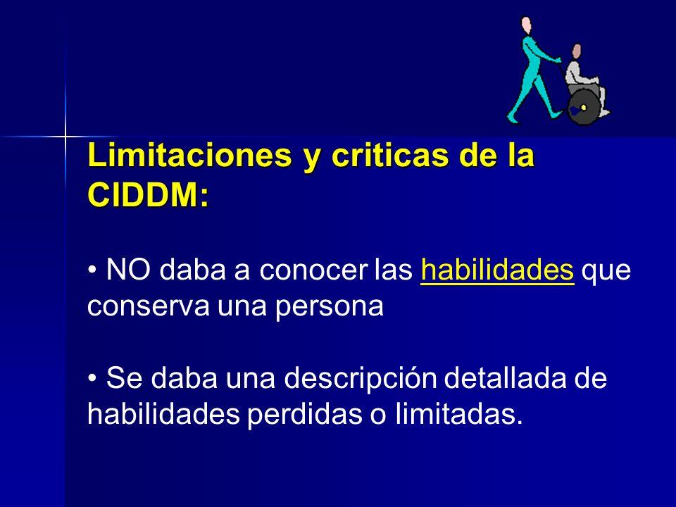 Limitaciones y criticas de la CIDDM: NO daba a conocer las habilidades que conserva una persona Se daba una descripción detallada de habilidades perdidas o limitadas.