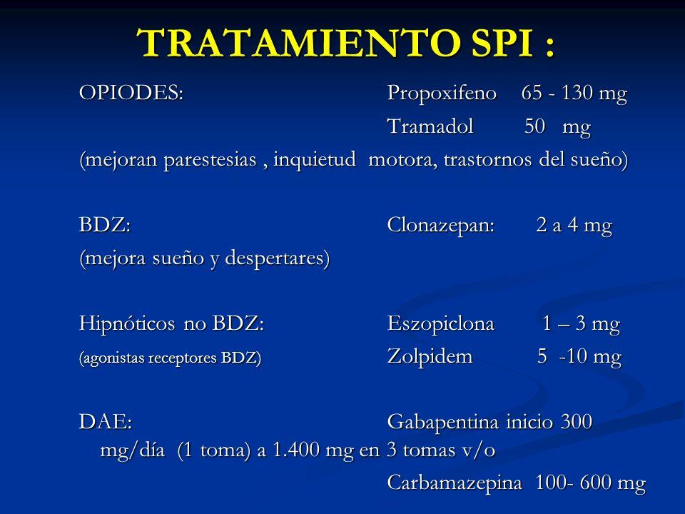 TRATAMIENTO SPI : OPIODES: Propoxifeno 65 - 130 mg Tramadol50 mg (mejoran parestesias, inquietud motora, trastornos del sueño) BDZ:Clonazepan: 2 a 4 mg (mejora sueño y despertares) Hipnóticos no BDZ: Eszopiclona 1 – 3 mg (agonistas receptores BDZ) Zolpidem 5 -10 mg DAE:Gabapentina inicio 300 mg/día (1 toma) a 1.400 mg en 3 tomas v/o Carbamazepina 100- 600 mg
