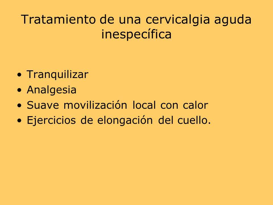 Tratamiento de una cervicalgia aguda inespecífica Tranquilizar Analgesia Suave movilización local con calor Ejercicios de elongación del cuello.