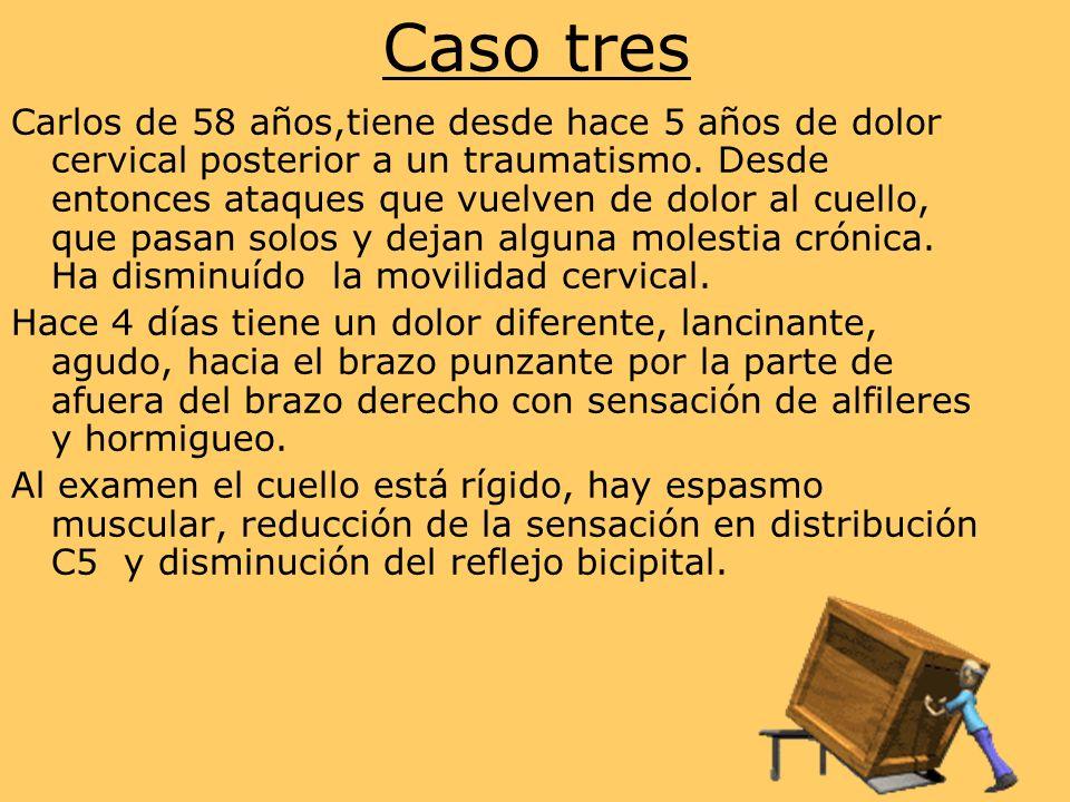 Caso tres Carlos de 58 años,tiene desde hace 5 años de dolor cervical posterior a un traumatismo.