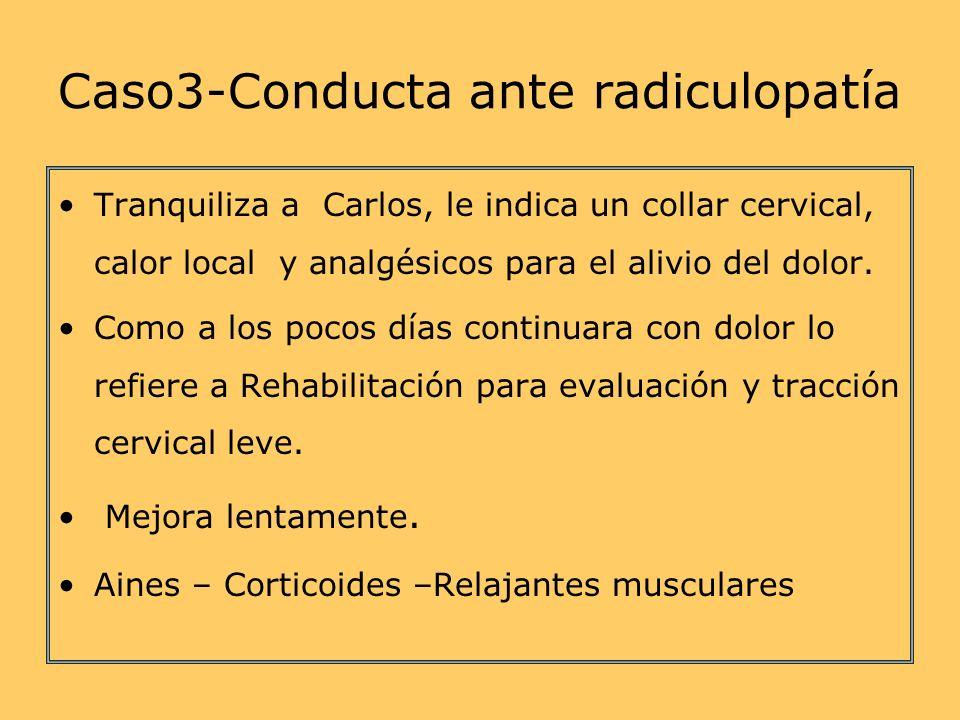 Caso3-Conducta ante radiculopatía Tranquiliza a Carlos, le indica un collar cervical, calor local y analgésicos para el alivio del dolor.