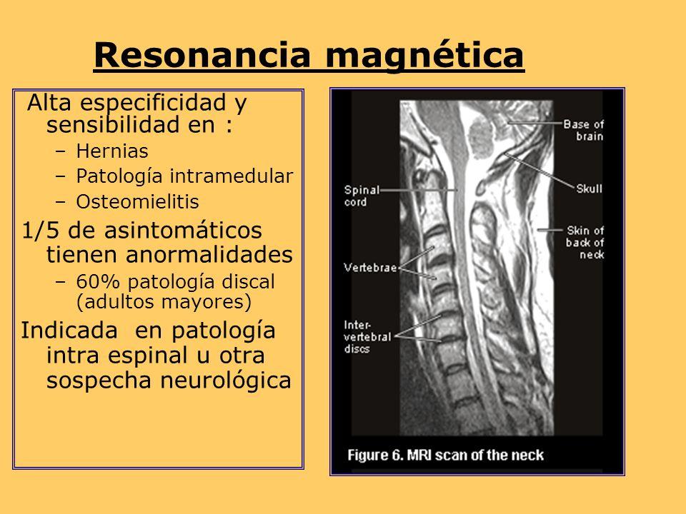 Resonancia magnética Alta especificidad y sensibilidad en : –Hernias –Patología intramedular –Osteomielitis 1/5 de asintomáticos tienen anormalidades –60% patología discal (adultos mayores) Indicada en patología intra espinal u otra sospecha neurológica