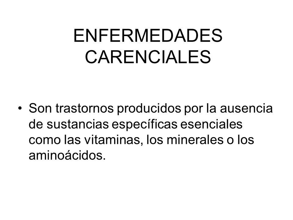 ENFERMEDADES CARENCIALES Son trastornos producidos por la ausencia de sustancias específicas esenciales como las vitaminas, los minerales o los aminoácidos.