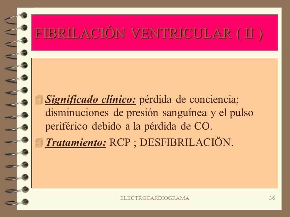 ELECTROCARDIOGRAMA35 FIBRILACIÓN VENTRICULAR ( I ) 4R4Ritmo: irregular; frecuencia: ondas repetitivas u ondulaciones rápidas que no tienen uniformidad