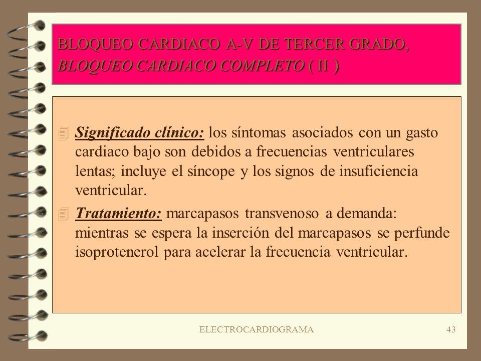 ELECTROCARDIOGRAMA42 BLOQUEO CARDIACO A-V DE TERCER GRADO, BLOQUEO CARDIACO COMPLETO ( I ) 4R4Ritmo: auricular y ventricular regular pero actúan indep