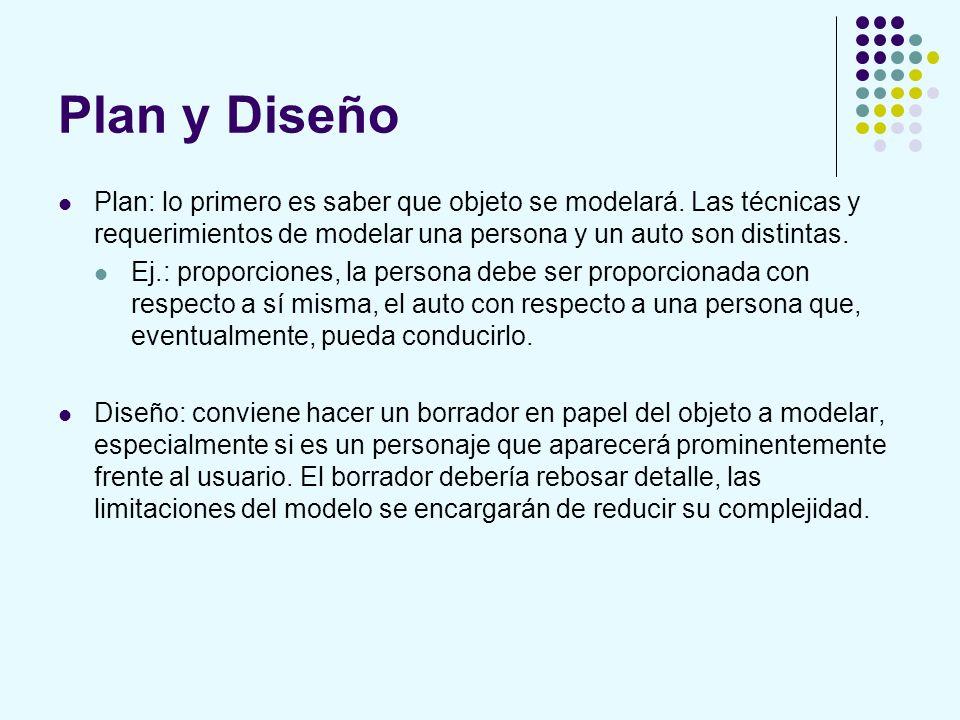 Plan y Diseño Plan: lo primero es saber que objeto se modelará. Las técnicas y requerimientos de modelar una persona y un auto son distintas. Ej.: pro