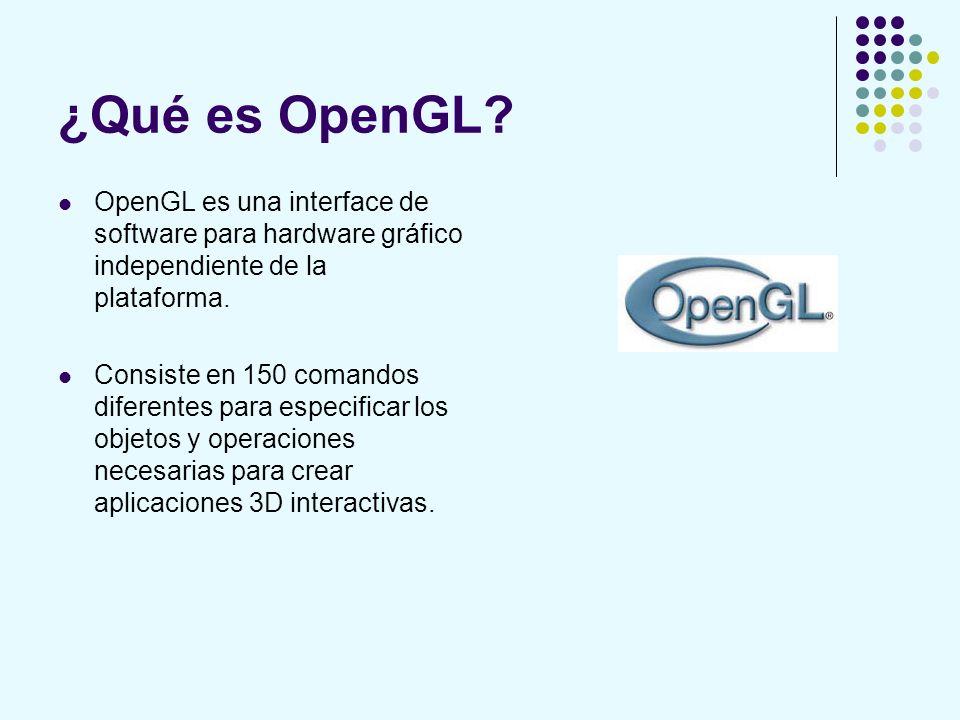 ¿Qué es OpenGL? OpenGL es una interface de software para hardware gráfico independiente de la plataforma. Consiste en 150 comandos diferentes para esp
