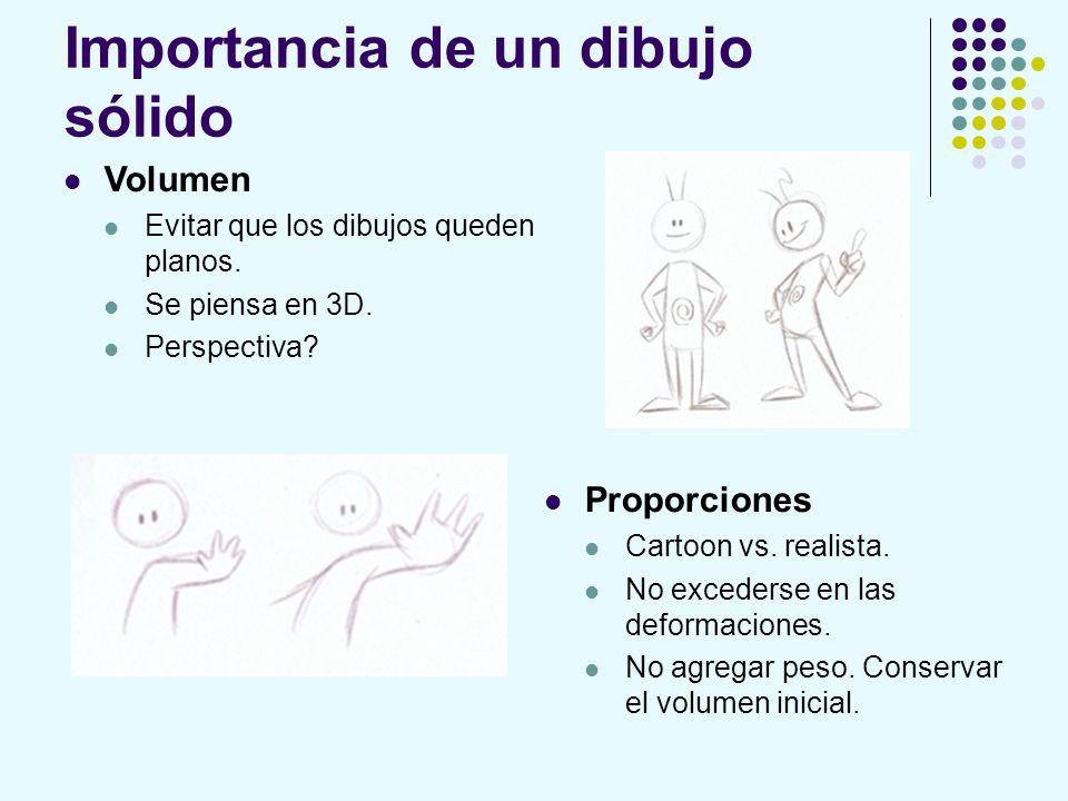 Importancia de un dibujo sólido Volumen Evitar que los dibujos queden planos. Se piensa en 3D. Perspectiva? Proporciones Cartoon vs. realista. No exce