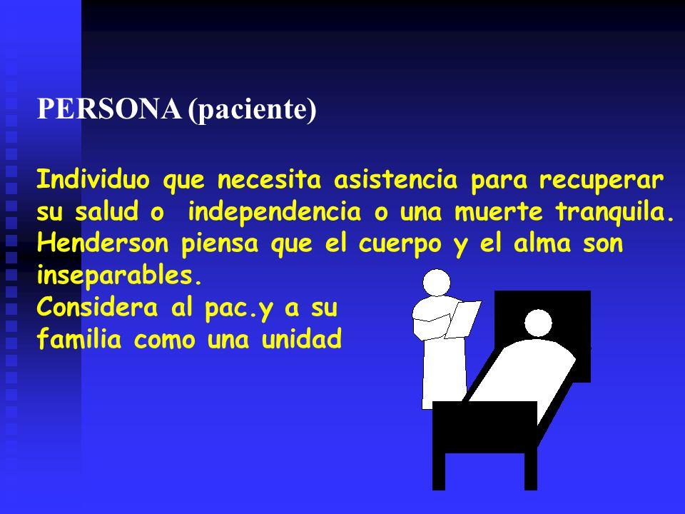 PERSONA (paciente) Individuo que necesita asistencia para recuperar su salud o independencia o una muerte tranquila.