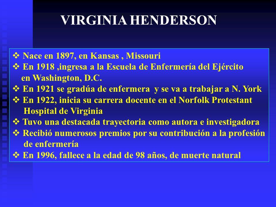 VIRGINIA HENDERSON Nace en 1897, en Kansas, Missouri En 1918,ingresa a la Escuela de Enfermería del Ejército en Washington, D.C.