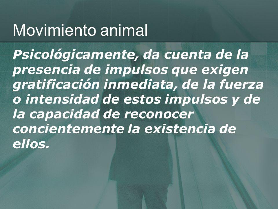 Movimiento animal Psicológicamente, da cuenta de la presencia de impulsos que exigen gratificación inmediata, de la fuerza o intensidad de estos impul