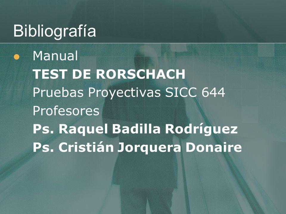 Bibliografía Manual TEST DE RORSCHACH Pruebas Proyectivas SICC 644 Profesores Ps. Raquel Badilla Rodríguez Ps. Cristián Jorquera Donaire