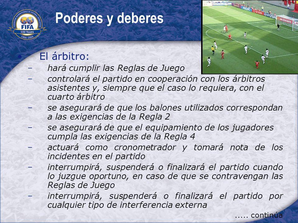 Poderes y deberes El árbitro: hará cumplir las Reglas de Juego controlará el partido en cooperación con los árbitros asistentes y, siempre que el caso