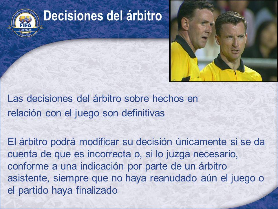 Decisiones del árbitro Las decisiones del árbitro sobre hechos en relación con el juego son definitivas El árbitro podrá modificar su decisión únicame