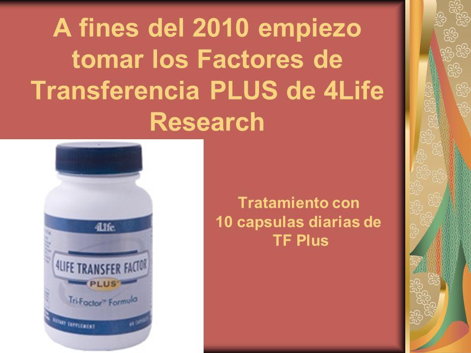 A fines del 2010 empiezo tomar los Factores de Transferencia PLUS de 4Life Research Tratamiento con 10 capsulas diarias de TF Plus