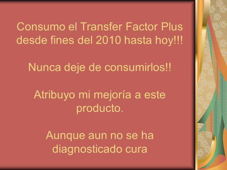 Consumo el Transfer Factor Plus desde fines del 2010 hasta hoy!!.