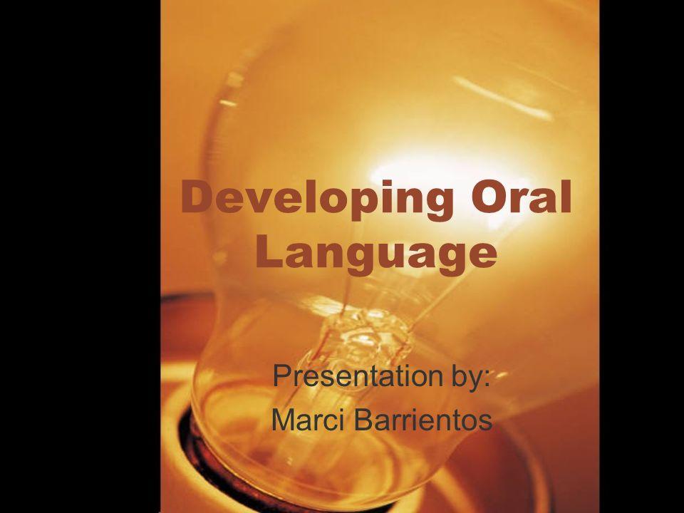 Developing Oral Language Presentation by: Marci Barrientos