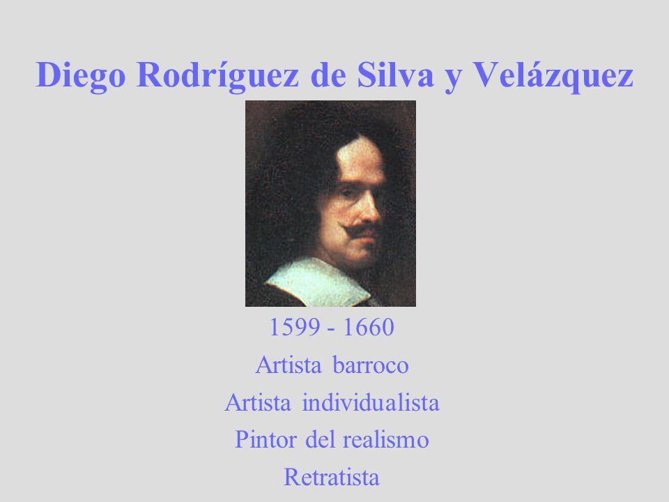 Diego Rodríguez de Silva y Velázquez 1599 - 1660 Artista barroco Artista individualista Pintor del realismo Retratista