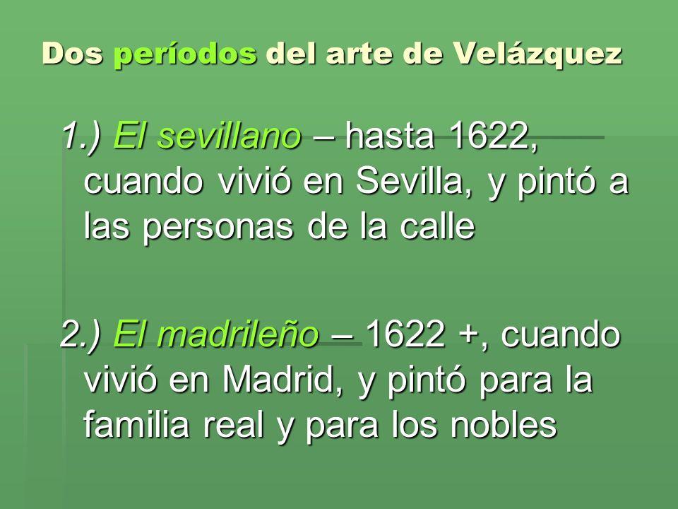 Dos períodos del arte de Velázquez 1.) El sevillano – hasta 1622, cuando vivió en Sevilla, y pintó a las personas de la calle 2.) El madrileño – 1622
