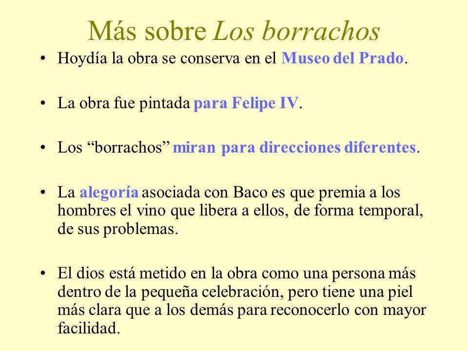Más sobre Los borrachos Hoydía la obra se conserva en el Museo del Prado. La obra fue pintada para Felipe IV. Los borrachos miran para direcciones dif