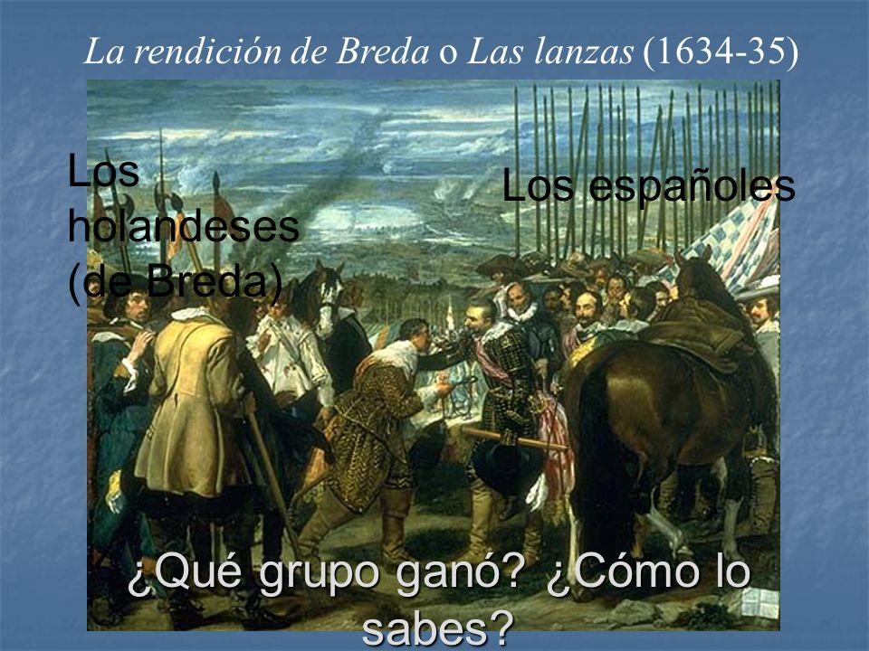 La rendición de Breda o Las lanzas (1634-35) Los holandeses (de Breda) Los españoles ¿Qué grupo ganó? ¿Cómo lo sabes?