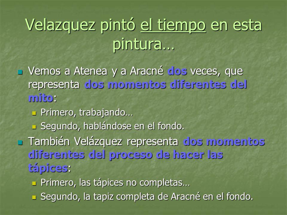 Velazquez pintó el tiempo en esta pintura… Vemos a Atenea y a Aracné dos veces, que representa dos momentos diferentes del mito: Vemos a Atenea y a Ar