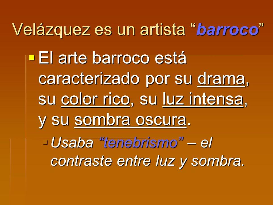 Velázquez es un artista barroco El arte barroco está caracterizado por su drama, su color rico, su luz intensa, y su sombra oscura. El arte barroco es
