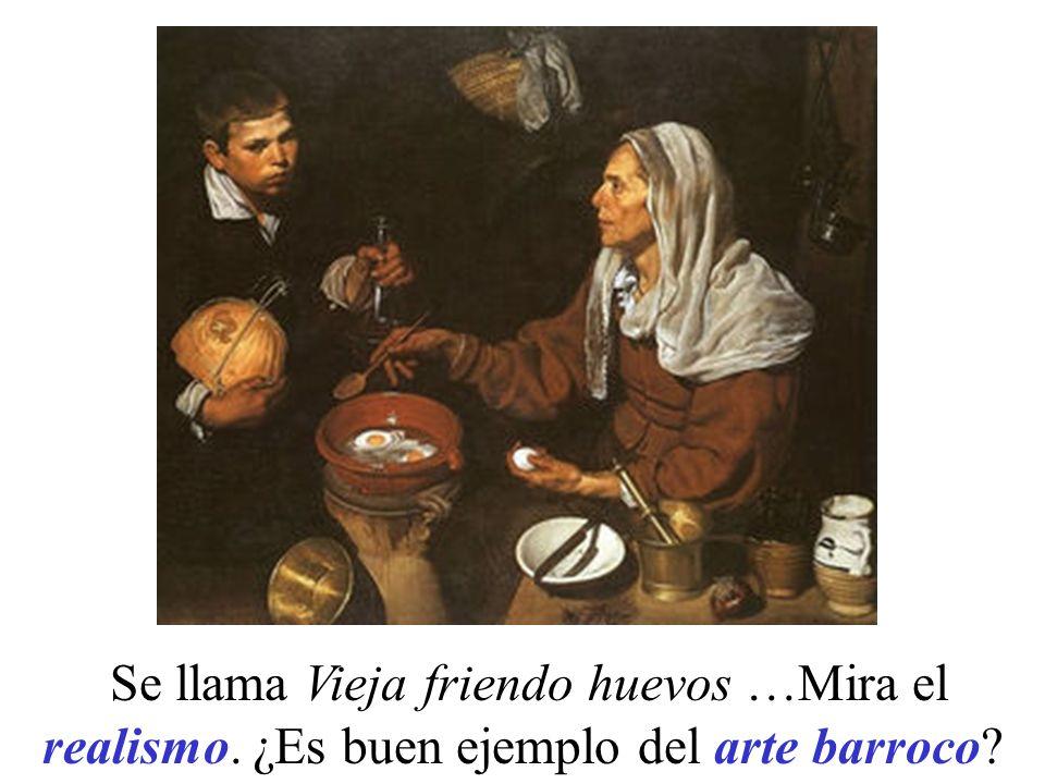 Se llama Vieja friendo huevos …Mira el realismo. ¿Es buen ejemplo del arte barroco?