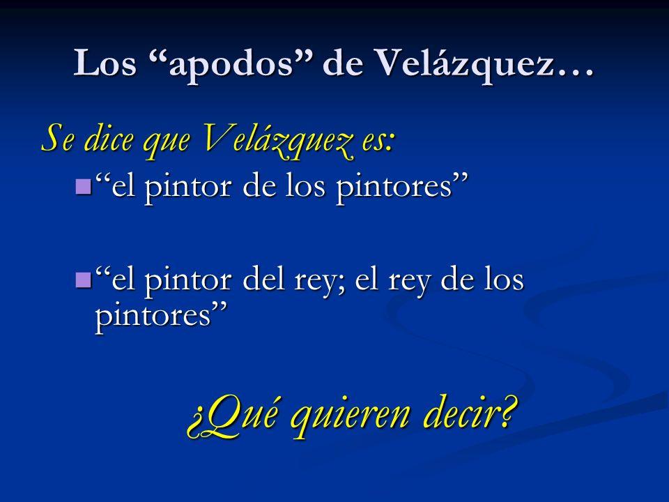 Los apodos de Velázquez… Se dice que Velázquez es: el pintor de los pintores el pintor de los pintores el pintor del rey; el rey de los pintores el pi