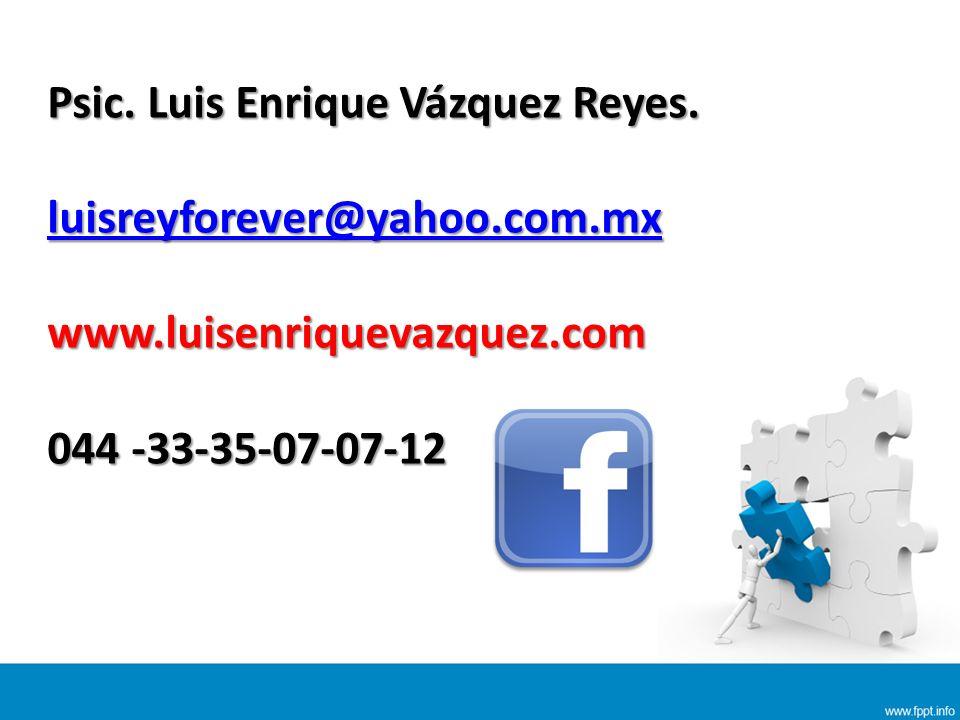 Psic. Luis Enrique Vázquez Reyes. luisreyforever@yahoo.com.mx www.luisenriquevazquez.com 044 -33-35-07-07-12