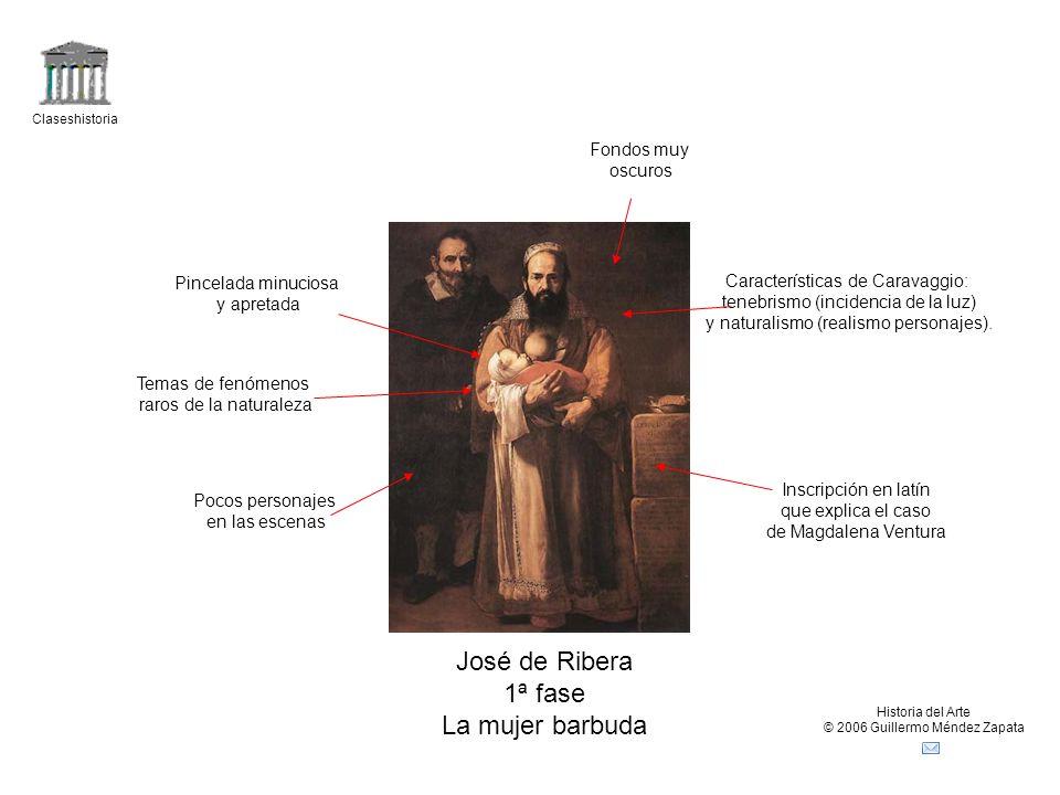 Claseshistoria Historia del Arte © 2006 Guillermo Méndez Zapata José de Ribera 1ª fase La mujer barbuda Características de Caravaggio: tenebrismo (inc