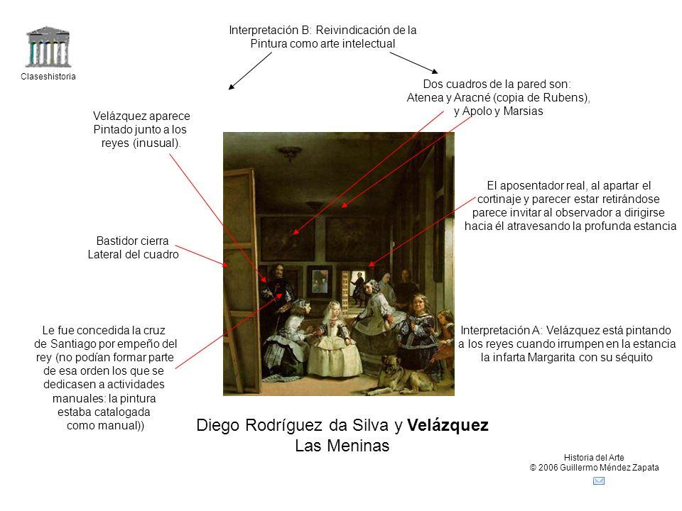 Claseshistoria Historia del Arte © 2006 Guillermo Méndez Zapata Diego Rodríguez da Silva y Velázquez Las Meninas Interpretación A: Velázquez está pint