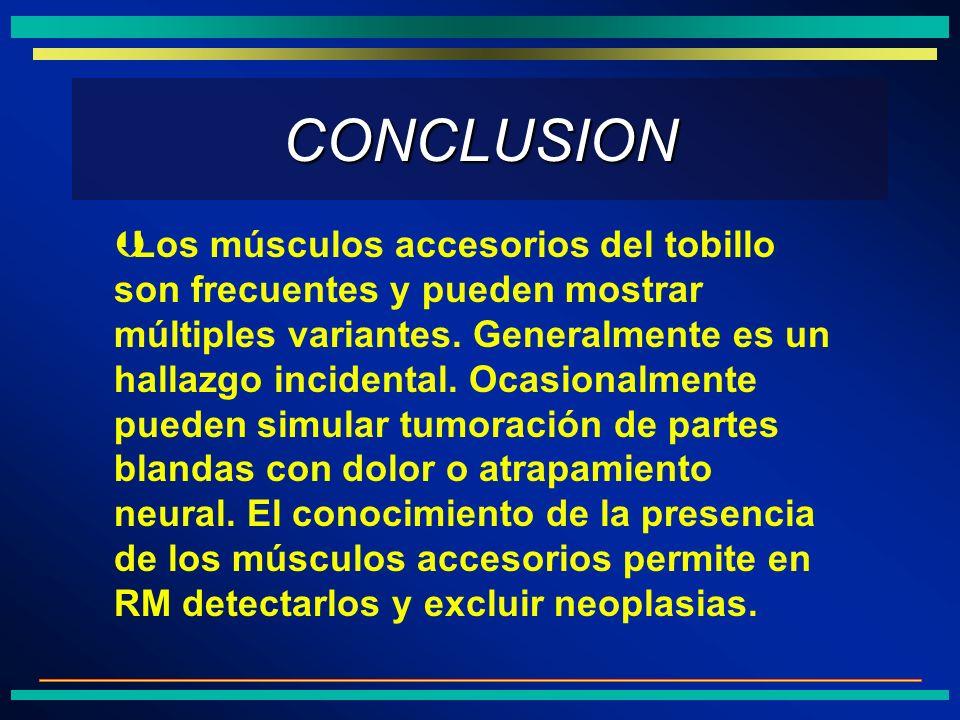 CONCLUSION Los músculos accesorios del tobillo son frecuentes y pueden mostrar múltiples variantes. Generalmente es un hallazgo incidental. Ocasionalm