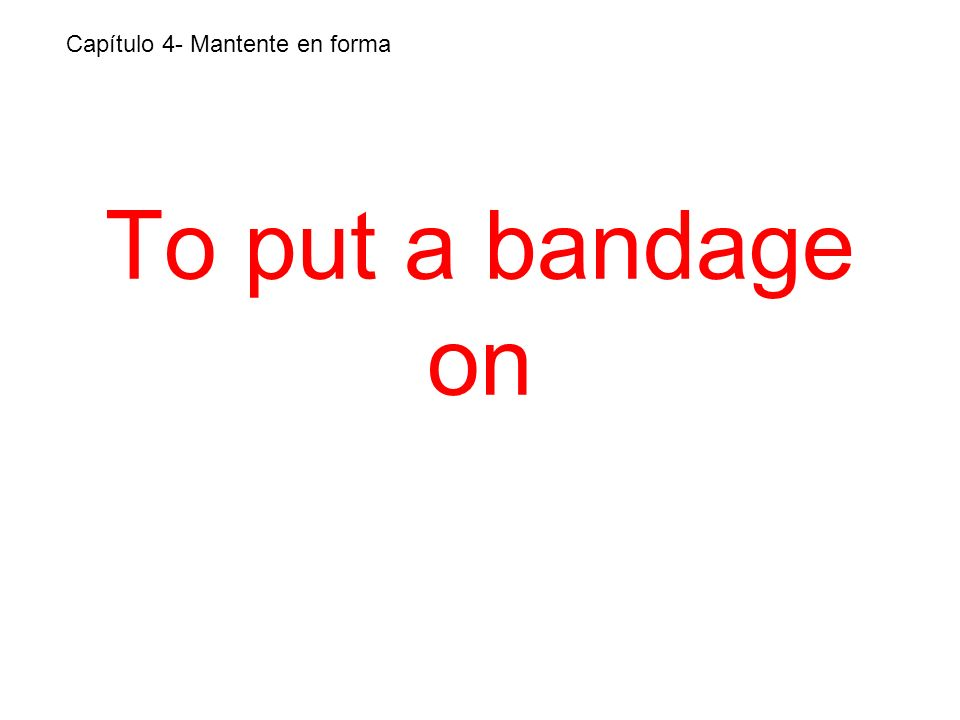 To put a bandage on Capítulo 4- Mantente en forma