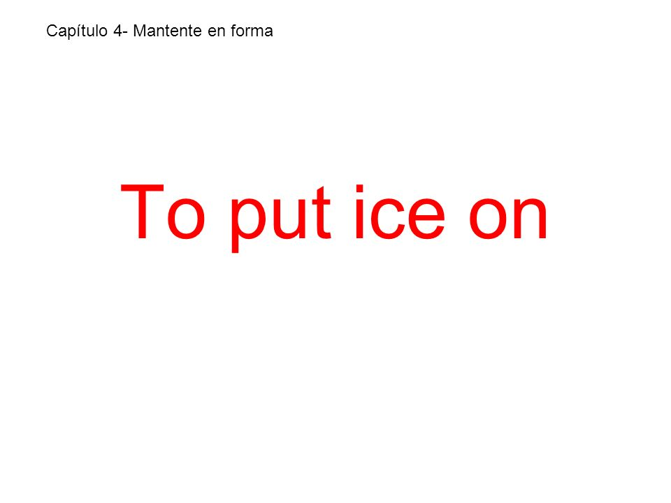 To put ice on Capítulo 4- Mantente en forma