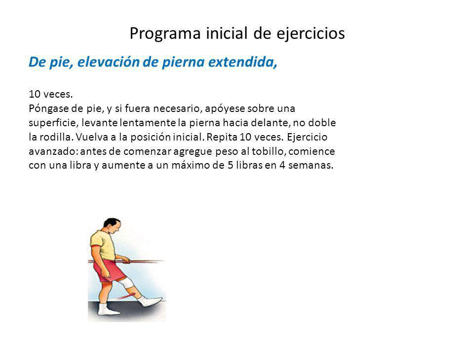 Programa inicial de ejercicios De pie, elevación de pierna extendida, 10 veces. Póngase de pie, y si fuera necesario, apóyese sobre una superficie, le