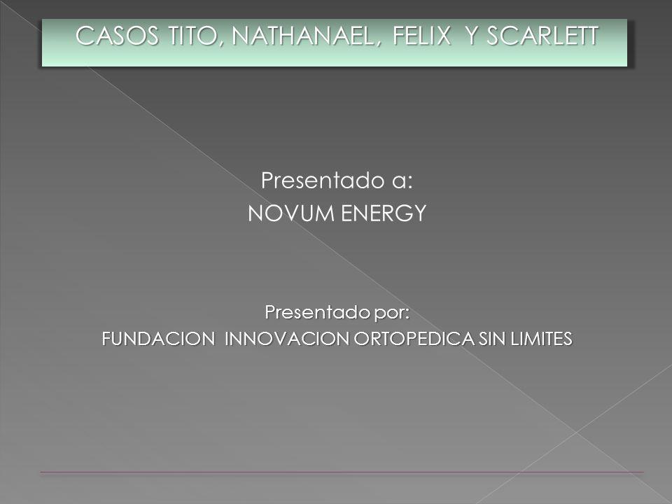 Presentado a: NOVUM ENERGY Presentado por: FUNDACION INNOVACION ORTOPEDICA SIN LIMITES CASOS TITO, NATHANAEL, FELIX Y SCARLETT