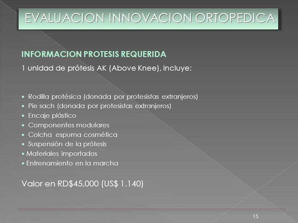 15 EVALUACION INNOVACION ORTOPEDICA INFORMACION PROTESIS REQUERIDA 1 unidad de prótesis AK (Above Knee), incluye: Rodilla protésica (donada por protes
