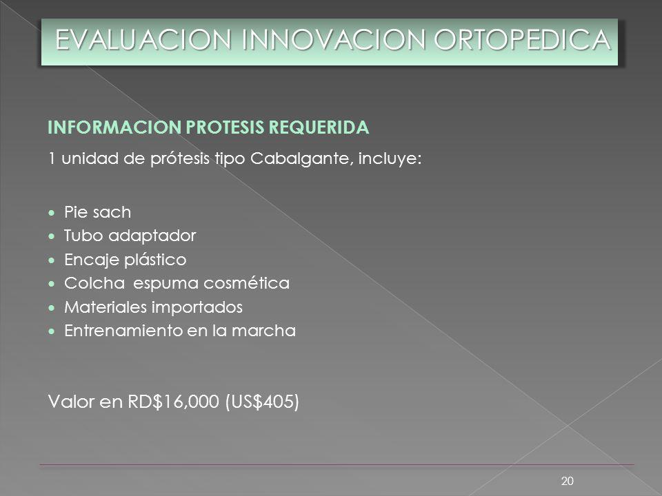 20 EVALUACION INNOVACION ORTOPEDICA INFORMACION PROTESIS REQUERIDA 1 unidad de prótesis tipo Cabalgante, incluye: Pie sach Tubo adaptador Encaje plást