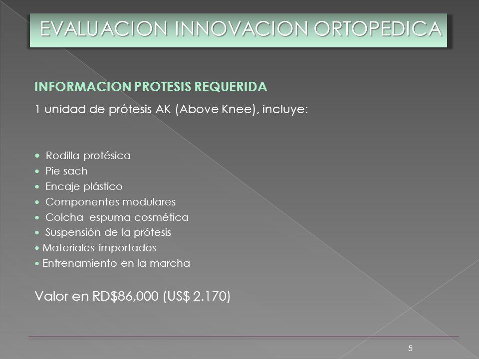 5 EVALUACION INNOVACION ORTOPEDICA INFORMACION PROTESIS REQUERIDA 1 unidad de prótesis AK (Above Knee), incluye: Rodilla protésica Pie sach Encaje plá