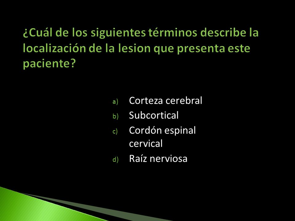 a) Corteza cerebral b) Subcortical c) Cordón espinal cervical d) Raíz nerviosa