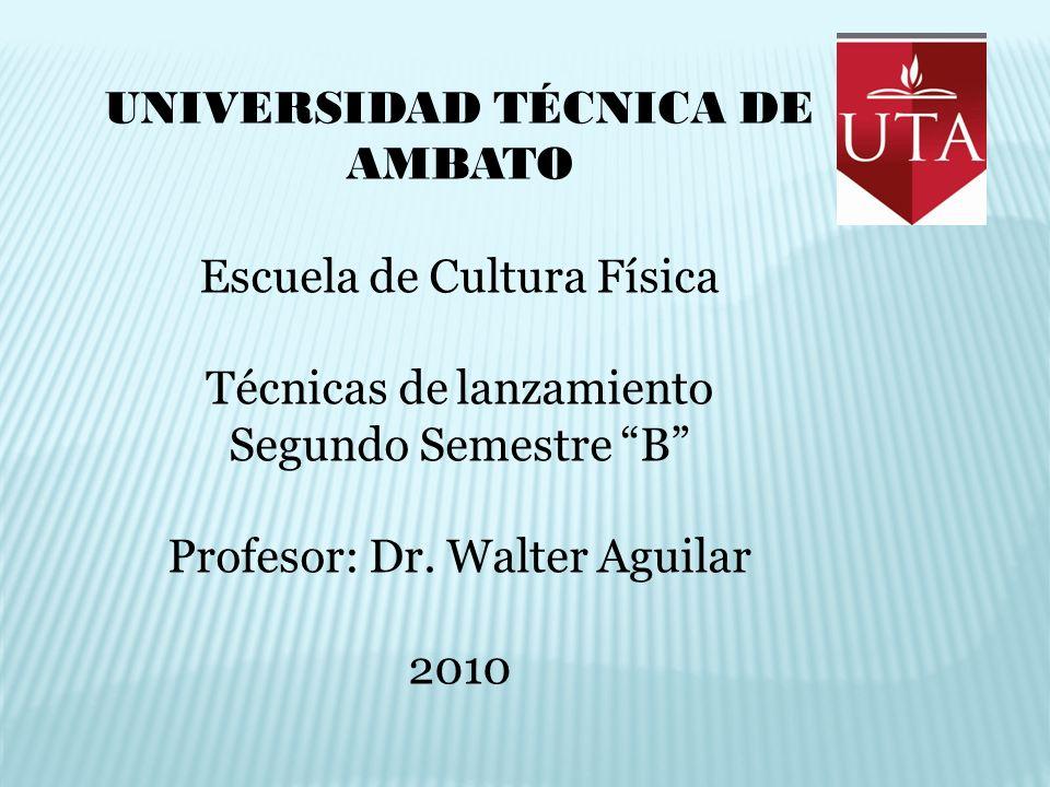 UNIVERSIDAD TÉCNICA DE AMBATO Escuela de Cultura Física Técnicas de lanzamiento Segundo Semestre B Profesor: Dr. Walter Aguilar 2010