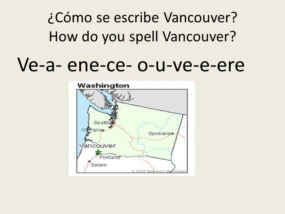 ¿Cómo se escribe Vancouver? How do you spell Vancouver? Ve-a- ene-ce- o-u-ve-e-ere