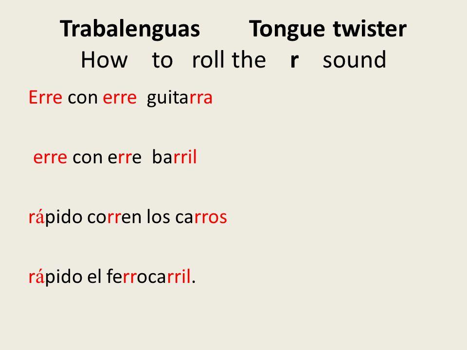 Trabalenguas Tongue twister How to roll the r sound Erre con erre guitarra erre con erre barril r á pido corren los carros r á pido el ferrocarril.