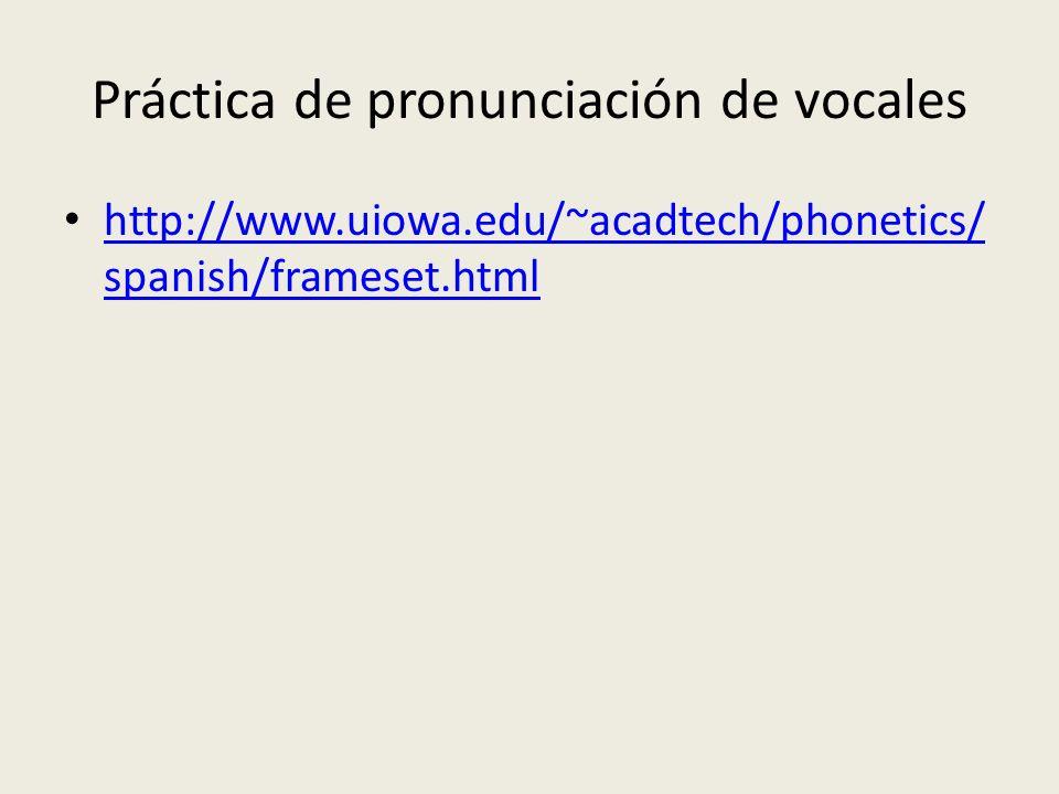 Práctica de pronunciación de vocales http://www.uiowa.edu/~acadtech/phonetics/ spanish/frameset.html http://www.uiowa.edu/~acadtech/phonetics/ spanish/frameset.html