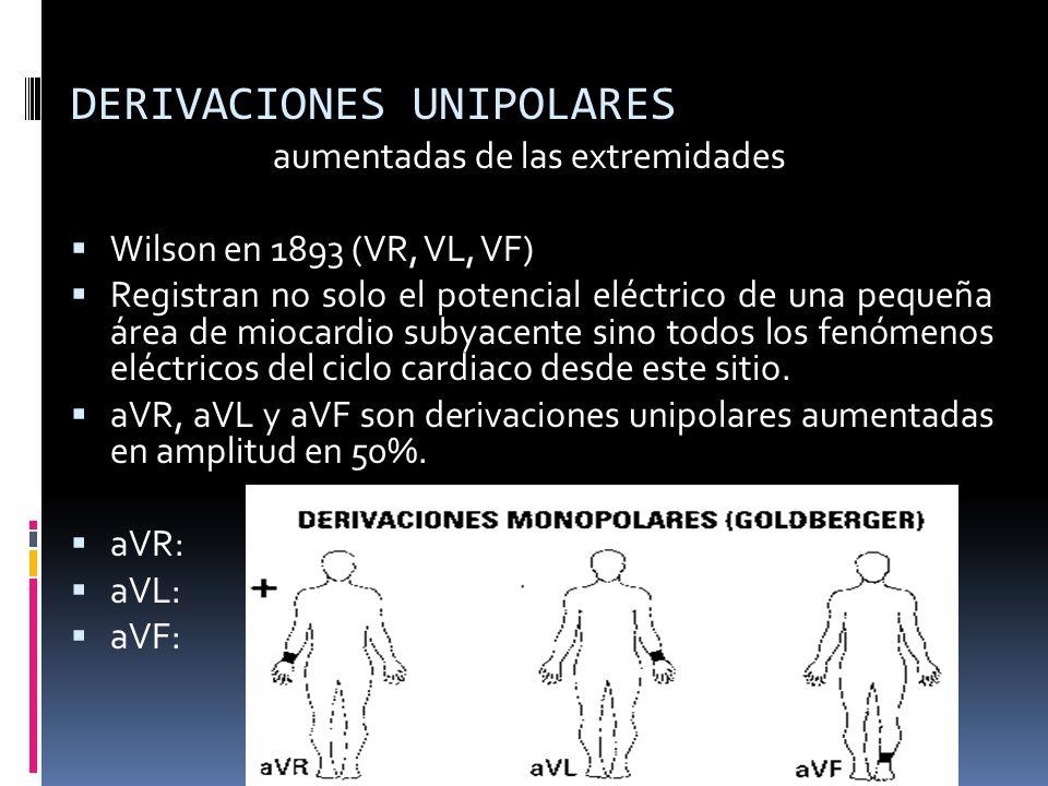 DERIVACIONES UNIPOLARES aumentadas de las extremidades Wilson en 1893 (VR, VL, VF) Registran no solo el potencial eléctrico de una pequeña área de miocardio subyacente sino todos los fenómenos eléctricos del ciclo cardiaco desde este sitio.