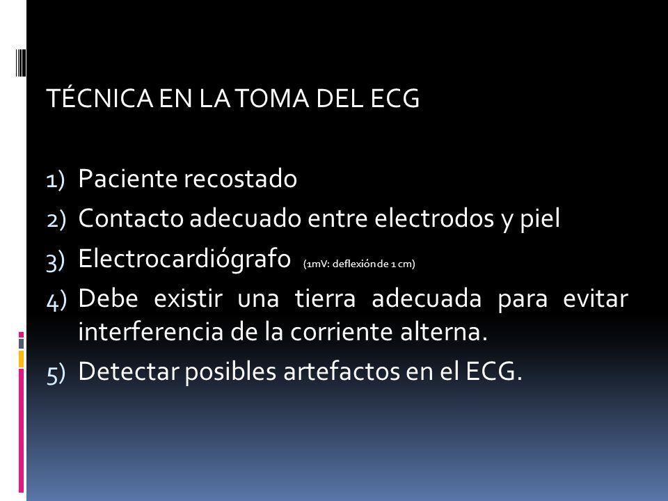 TÉCNICA EN LA TOMA DEL ECG 1) Paciente recostado 2) Contacto adecuado entre electrodos y piel 3) Electrocardiógrafo (1mV: deflexión de 1 cm) 4) Debe existir una tierra adecuada para evitar interferencia de la corriente alterna.